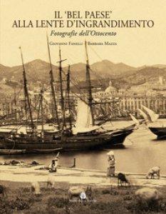 Copertina di 'Il «bel paese» alla lente d'ingrandimento. Fotografie dell'Ottocento. Ediz. illustrata'