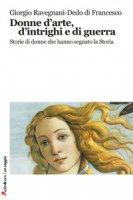 Donne d'arte, d'intrighi e di guerra. Storie di donne che hanno segnato la storia - Ravegnani Giorgio, Di Francesco Dedo