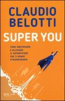 Super you. Come individuare e allenare il superpotere che ti rende straordinario - Belotti Claudio
