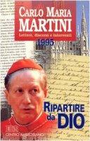 Ripartire da Dio. Lettere, discorsi e interventi 1995 - Martini Carlo M.