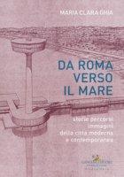 Da Roma verso il mare. Storie percorsi immagini della città moderna e contemporanea - Ghia Maria Clara