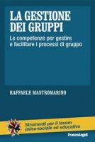 La gestione dei gruppi. Le competenze per gestire e facilitare i processi di gruppo - Mastromarino Raffaele