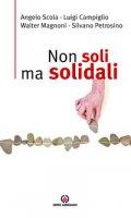 Non soli ma solidali. - Angelo Scola, Luigi Campiglio, Walter Magnoni, Silvano Petrosino