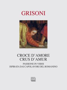 Copertina di 'Croce d'amore-Crus d'amur. Passione in versi ispirata dai capolavori del Romanino. Ediz. illustrata'