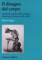 Il disegno del corpo. Anatomia artistica all'Accademia Albertina di Torino (1829-1899) - Cafagna Fabio
