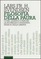 Filosofia della paura. Come, quando e perché la sicurezza è diventata nemica della libertà - Svendsen Lars F. H.