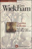 L' eredità di Roma. Storia d'Europa dal 400 al 1000 d. C. - Wickham Chris