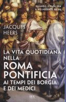 La vita quotidiana nella Roma pontificia ai tempi dei Borgia e dei Medici - Heers Jacques