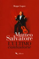 Matteo Salvatore. L'ultimo cantastorie - Lopez Beppe