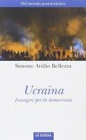 Ucraina. Insorgere per la democrazia. - Simone A. Bellezza
