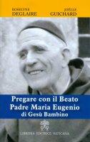 Pregare con il Beato Padre Maria Eugenio di Gesù Bambino - Roselyne Deglaire , Joelle Guichard