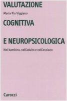 Valutazione cognitiva e neuropsicologica. Nel bambino, nell'adulto e nell'anziano - Viggiano M. Pia