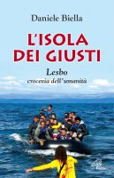 L' isola dei giusti. Lesbo, crocevia dell'umanità - Daniele Biella