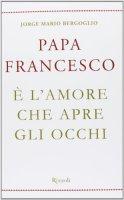È l'amore che apre gli occhi - Francesco (Jorge Mario Bergoglio)