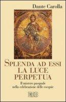 Splenda ad essi la luce perpetua di Carolla Dante su LibreriadelSanto.it