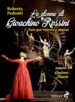 Le donne di Gioachino Rossini. Nate per vincere e regnar - Pedrotti Roberta