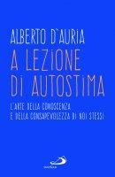 A lezione di autostima. L'arte della conoscenza e della consapevolezza di noi stessi - Alberto D'Auria