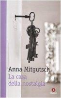 La casa della nostalgia - Mitgutsch Anna