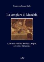 La congiura di Macchia. Cultura e conflitto politico a Napoli nel primo Settecento - Gallo Francesca Fausta