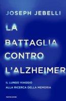 La battaglia contro l'Alzheimer. Il lungo viaggio alla ricerca della memoria - Jebelli Joseph