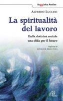 La spiritualità del lavoro - Luciani Alfredo