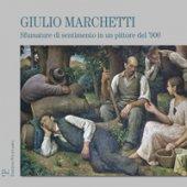 Giulio Marchetti. Sfumature di sentimento in un pittore del '900. Ediz. illustrata