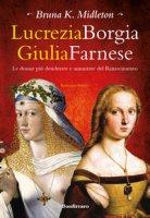 Lucrezia Borgia, Giulia Farnese. Le donne più desiderate del Rinascimento - Midleton Bruna K.