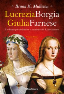 Copertina di 'Lucrezia Borgia, Giulia Farnese. Le donne più desiderate del Rinascimento'
