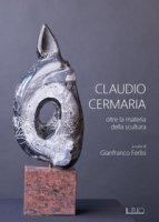Claudio Cermaria. Oltre la materia della scultura. catalogo della mostra (Gazoldo, 13 aprile-26 maggio 2019). Ediz. illustrata