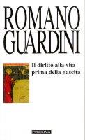 Il diritto alla vita prima della nascita - Guardini Romano