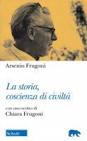 La storia, coscienza di civiltà - Arsenio Frugoni