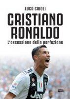 Cristiano Ronaldo. L'ossessione della perfezione - Caioli Luca