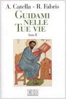 Guidami nelle tue vie. Anno B - Catella Alceste, Fabris Rinaldo