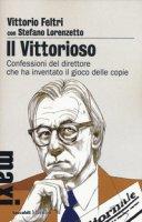 Il vittorioso. Confessioni del direttore che ha inventato il gioco delle copie - Feltri Vittorio, Lorenzetto Stefano