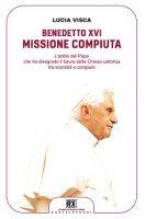 Benedetto XVI: missione compiuta. L'addio del papa che ha disegnato il futuro della Chiesa cattolica tra scandali e congiure - Lucia Visca