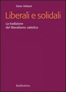 Copertina di 'Liberali e solidali. La tradizione del liberalismo cattolico'
