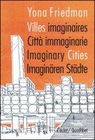 Citta immaginarie-villes imaginaires-imaginary cities. Ediz. multilingue - Friedman Yona