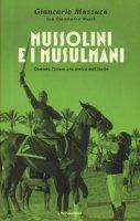 Mussolini e i musulmani. Quando l'Islam era amico dell'Italia - Mazzuca Giancarlo, Walch Gianmarco