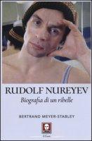 Rudolf Nureyev. Biografia di un ribelle - Meyer-Stabley Bertrand