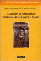 Manuale di letteratura cristiana antica greca e latina - Moreschini Claudio, Norelli Enrico