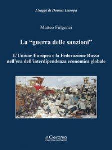 Copertina di 'La «guerra delle sanzioni». L'Unione Europea e la Federazione Russa nell'era dell'interdipendenza economica globale'