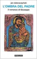 L'ombra del Padre. Il romanzo di Giuseppe - Dobraczynski Jan