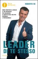 Leader di te stesso. Come sfruttare al meglio il tuo potenziale per migliorare la qualità della tua vita personale e professionale - Re Roberto