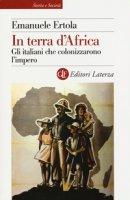 In terra d'Africa. Gli italiani che colonizzarono l'impero - Ertola Emanuele