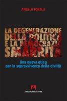 La degenerazione della politica e la democrazia smarrita. Una nuova etica per la sopravvivenza della civiltà - Tonelli Angelo