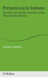 Copertina di 'Portami con te lontano. Istruzione dei giovani e mobilità sociale delle famiglie migranti'