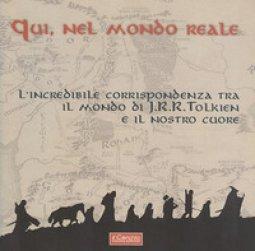 Copertina di 'Qui, nel mondo reale. L'incredibile corrispondenza tra il mondo di J.R.R. Tolkien e il nostro cuore'