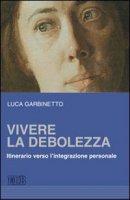 Vivere la debolezza - Garbinetto Luca