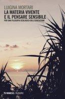 La materia vivente e il pensare sensibile. Per una filosofia ecologica dell'educazione - Mortari Luigina