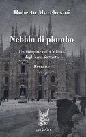 Nebbia di piombo. Un'indagine nella Milano degli anni Settanta - Roberto Marchesini